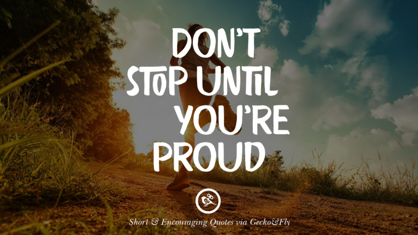 Don't stop until you're proud. Beautiful Short, Nice And Encouraging Quotes For An Inspirational Day