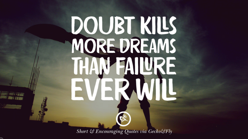 Doubt kills more dreams than failure ever will. Beautiful Short, Nice And Encouraging Quotes For An Inspirational Day