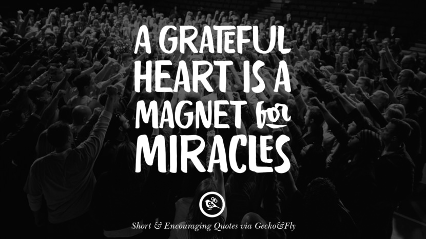 A grateful heart is a magnet for miracles. Beautiful Short, Nice And Encouraging Quotes For An Inspirational Day