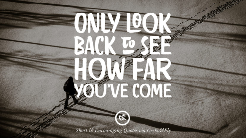 Only look back to see how far you've come Beautiful Short, Nice And Encouraging Quotes For An Inspirational Day