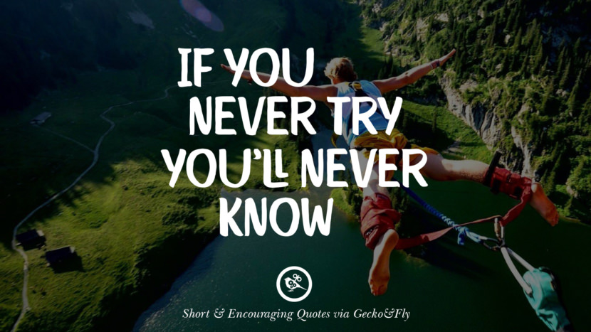 If you never try you'll never know. Beautiful Short, Nice And Encouraging Quotes For An Inspirational Day