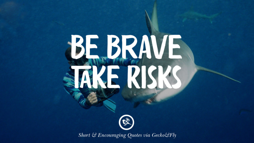 Be brave take risks. Beautiful Short, Nice And Encouraging Quotes For An Inspirational Day