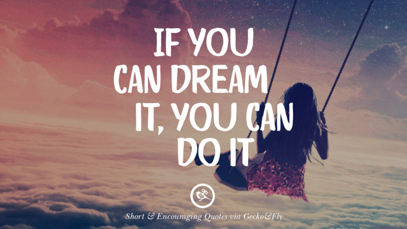If you can dream it, you can do it. Beautiful Short, Nice And Encouraging Quotes For An Inspirational Day