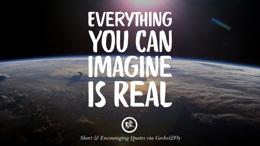 Everything you can imagine is real. Beautiful Short, Nice And Encouraging Quotes For An Inspirational Day