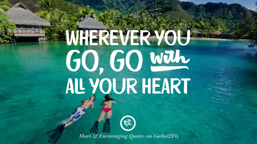 Wherever you go, go with all your heart. Beautiful Short, Nice And Encouraging Quotes For An Inspirational Day