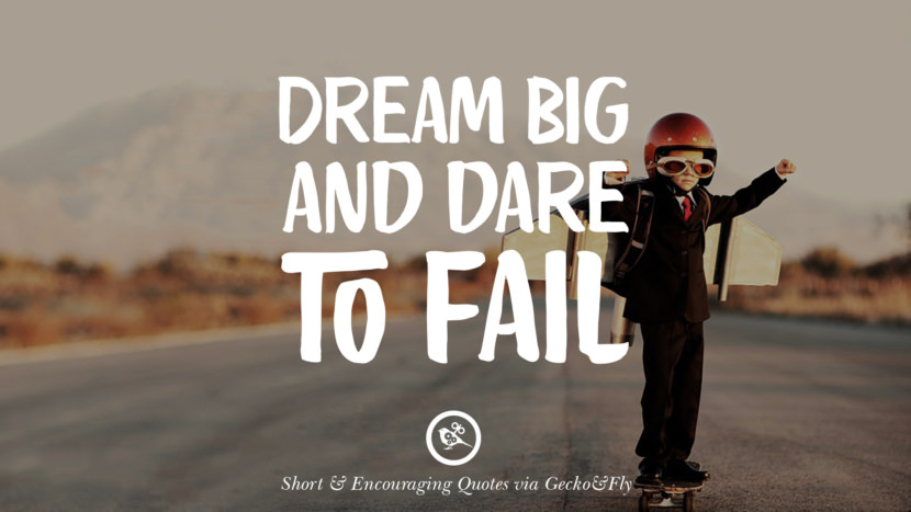 Dream big and dare to fail. Beautiful Short, Nice And Encouraging Quotes For An Inspirational Day