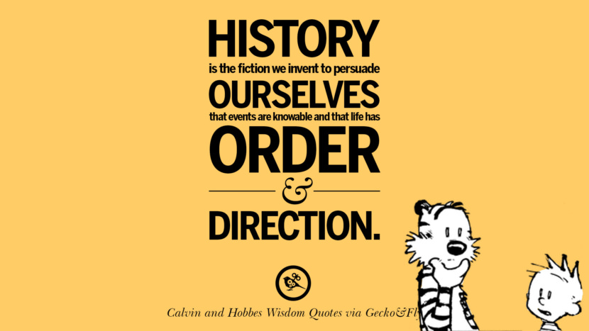 History Is The Fiction We Invent To Persuade Ourselves That Events Are  Knowable And That Life