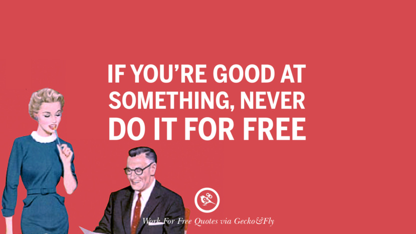If you're good at something, never do it for free. Sarcastic 'Work For Free' Quotes For Freelancer, Artist And Designer