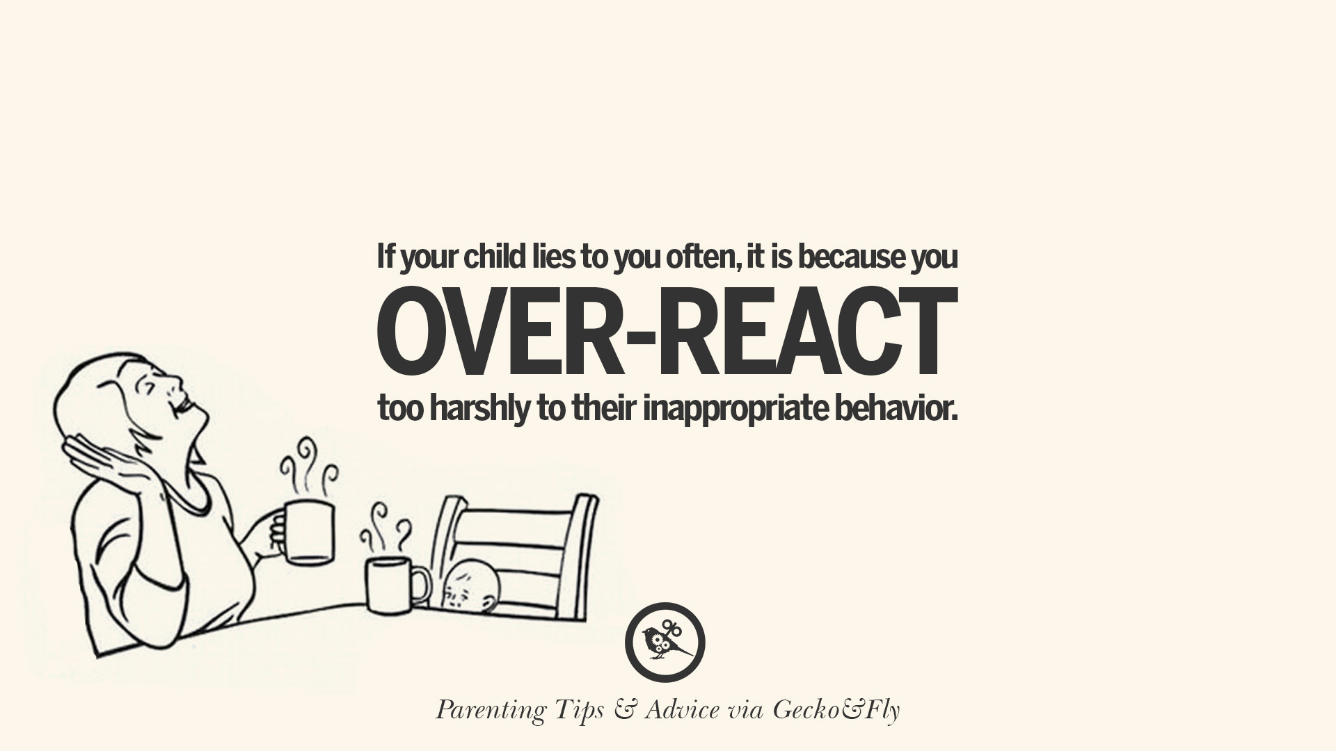 If Your Child Lies To You Often, It Is Because You Over React Too Harshly  To Their Inappropriate Behavior.