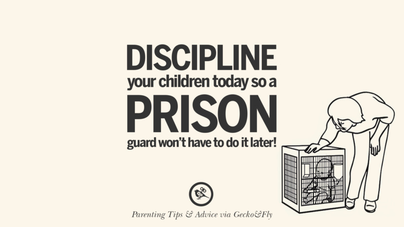 Discipline your children today so a prison guard won't have to do it later! Quotes On Parenting Tips, Advice, And Guidance On Raising Good Children
