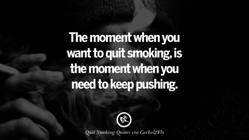 The moment when you want to quit smoking, is the moment when you need to keep pushing.