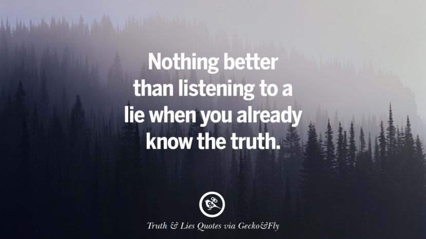 Nothing better than listening to a lie when you already know the truth. Quotes About Truth And Lies By Boyfriends, Girlfriends, Friends And Families