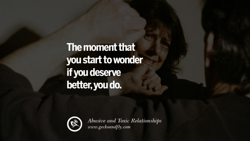 The moment that you start to wonder if you deserve better, you do. Quote on Abusive Toxic Relationship