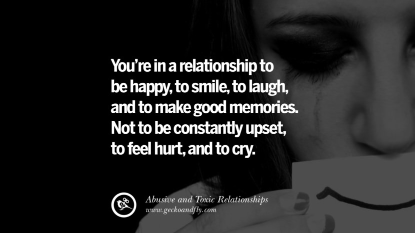 You're in a relationship to be happy, to smile, to laugh, and to make good memories. Not to be constantly upset, to feel hurt, and to cry. Quote on Abusive Toxic Relationship