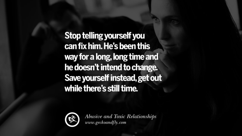 Stop telling yourself you can fix him. He's been this way for a long, long time and he doesn't intend to change. Save yourself instead, get out while there's still time. Quotes On Courage To Leave An Abusive And Toxic Relationships