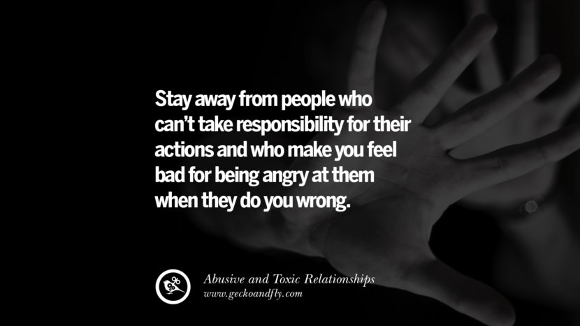 Stay away from people who can't take responsibility for their actions and who make you feel bad for being angry at them when they do you wrong. Quote on Abusive Toxic Relationship