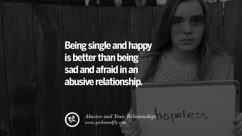 Being single and happy is better than being sad and afraid in an abuse relationship. Quote on Abusive Toxic Relationship