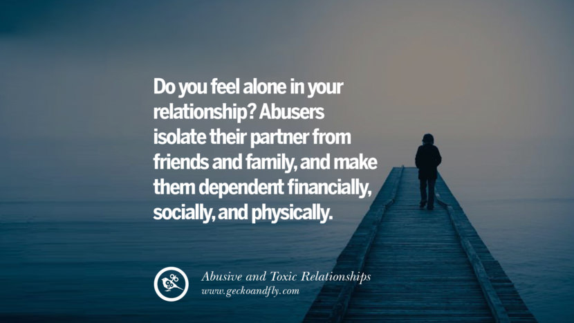 Do you feel alone in your relationship? Abusers isolate their partner from friends and family, and make them dependent financially, socially, and physically. Quote on Abusive Toxic Relationship