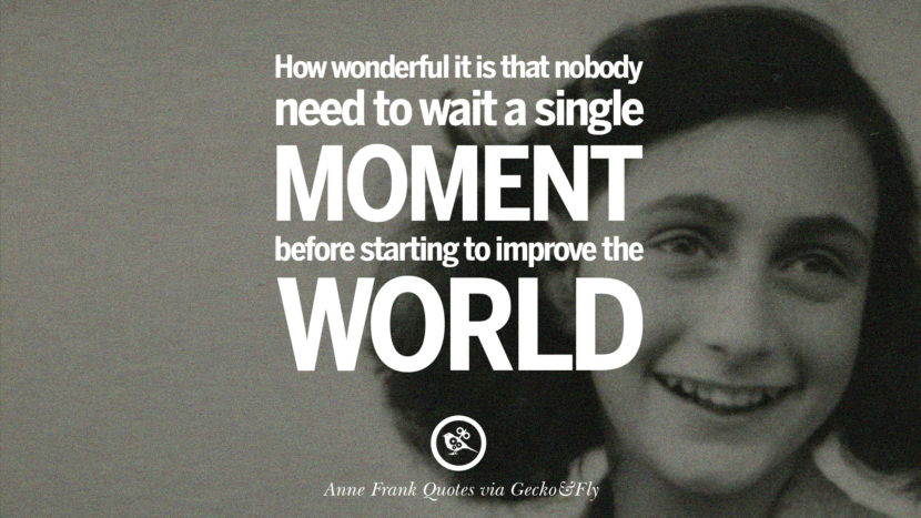 How wonderful it is that nobody need to wait a single moment before starting to improve the world.