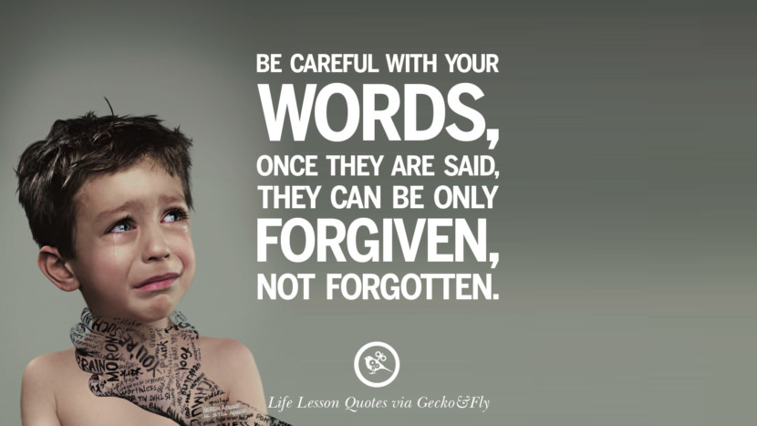 Be careful with your words, once they are said, they can be only forgiven, not forgotten.