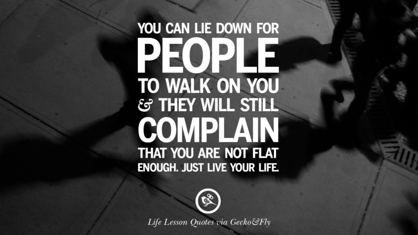 You can lie down for people to walk on you and they will still complain that you are not flat enough. Just live your life.
