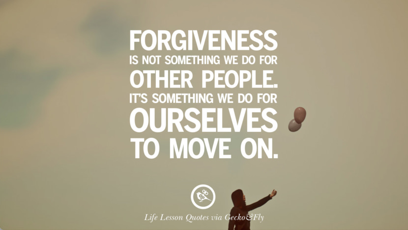 Forgiveness is not something we do for other people. It's something we do for ourselves to move on.