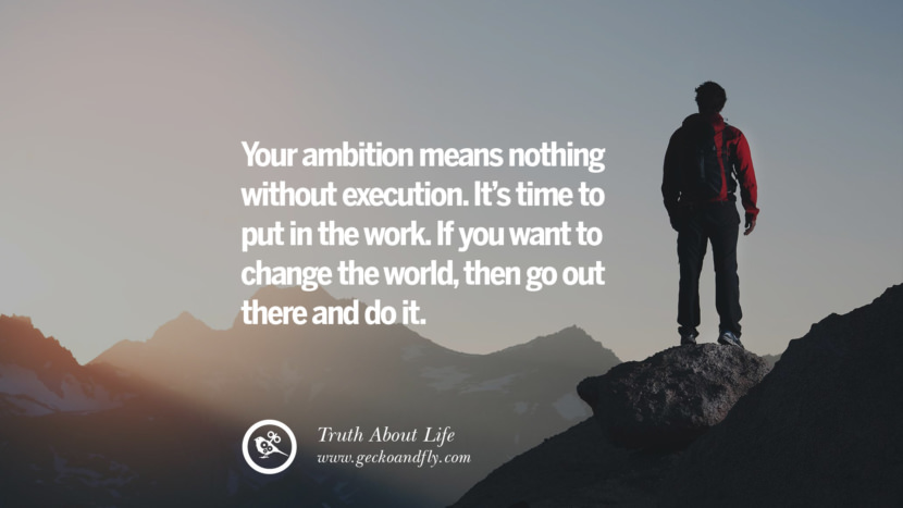 Your ambition means nothing without execution. It's time to put in the work. If you want to change the world, then go out there and do it. Brutal Truths About Life We Need To Remember To Improve Our Life
