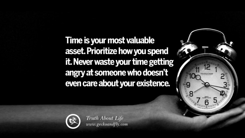 Time is your most valuable asset. Prioritize how you spend it. Never waste your time getting angry at someone who doesn't even care about your existence. Brutal Truths About Life We Need To Remember To Improve Our Life