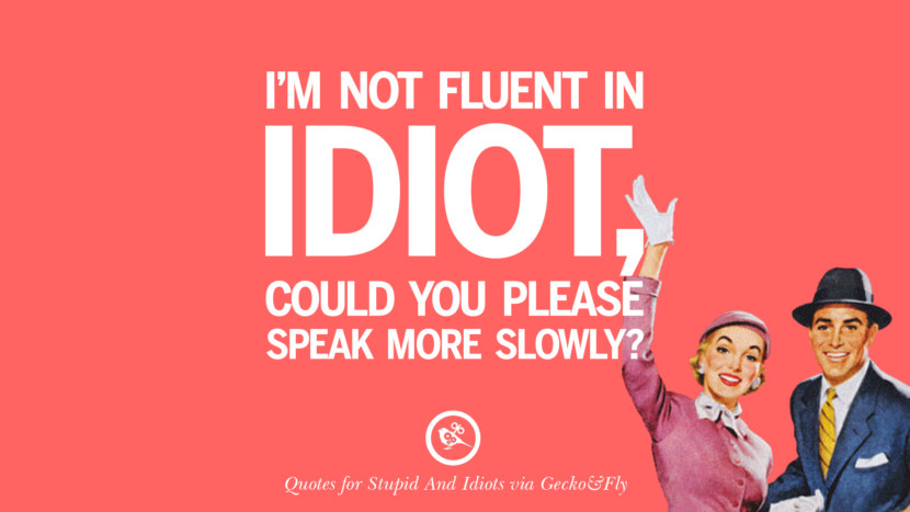 I'm not fluent in idiot, could you please speak more slowly? Sarcastic Sayings For Tagging Idiots And Stupid People In Facebook