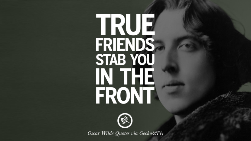 True friends stab you in the front. Oscar Wilde's Wittiest Quotes On Life And Wisdom