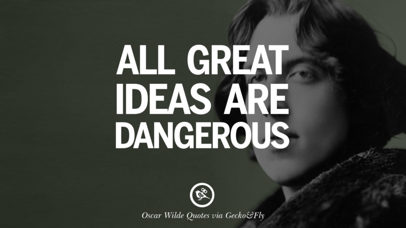 All great ideas are dangerous. Oscar Wilde's Wittiest Quotes On Life And Wisdom