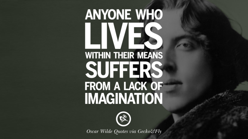Anyone who lives within their means suffers from a lack of imagination. Oscar Wilde's Wittiest Quotes On Life And Wisdom