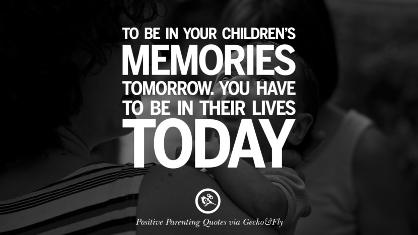 To be in your children's memories tomorrow. You have to be in their lives today. Positive Parenting Quotes On Raising Children And Be A Better Parent