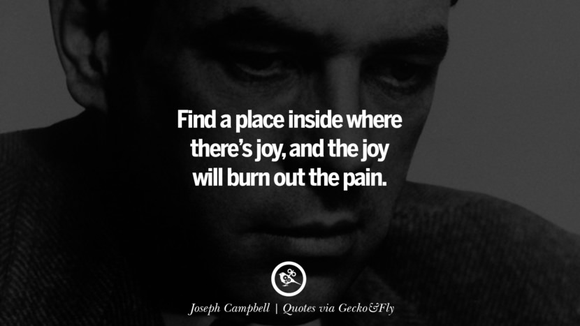 Find a place inside where there's joy, and the joy will burn out the pain. - Joseph Campbell Quotes That Engage The Mind And Soul With Wisdom And Words That Inspire