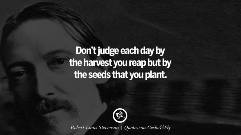 Don't judge each day by the harvest you reap but by the seeds that you plant. - Robert Louis Stevenson Quotes That Engage The Mind And Soul With Wisdom And Words That Inspire