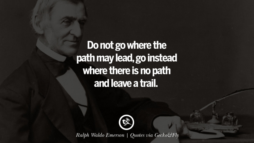 Do not go where the path may lead, go instead where there is no path and leave a trail. - Ralph Waldo Emerson Quotes That Engage The Mind And Soul With Wisdom And Words That Inspire