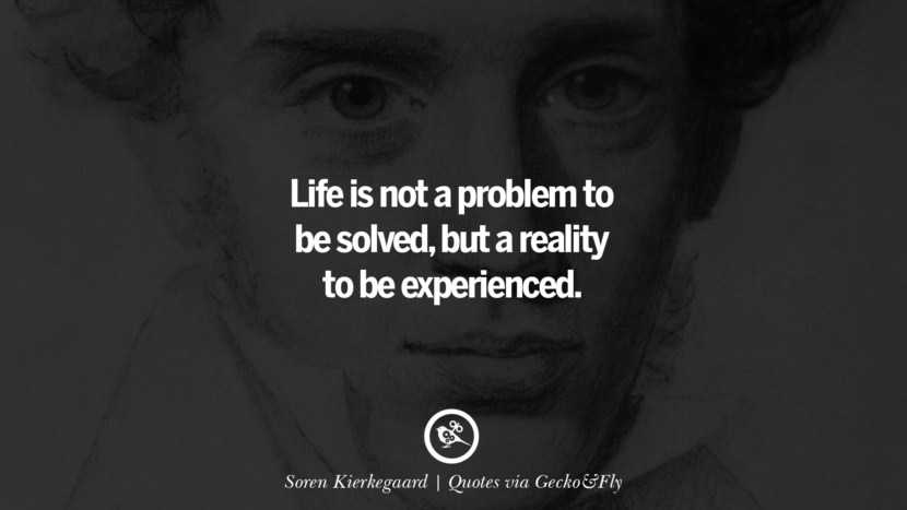 Life is not a problem to be solved, but a reality to be experienced. - Soren Kierkegaard Quotes That Engage The Mind And Soul With Wisdom And Words That Inspire