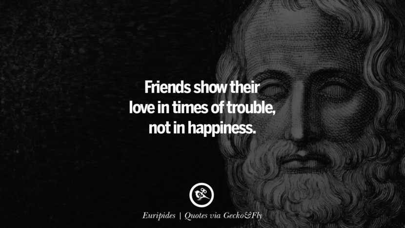 Friends show their love in times of trouble, not in happiness. - Euripides Quotes That Engage The Mind And Soul With Wisdom And Words That Inspire