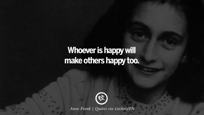 Whoever is happy will make others happy too. - Anne Frank Quotes That Engage The Mind And Soul With Wisdom And Words That Inspire