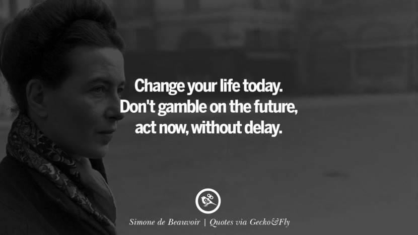 Change your life today. Don't gamble on the future, act now, without delay. - Simone de Beauvoir Quotes That Engage The Mind And Soul With Wisdom And Words That Inspire
