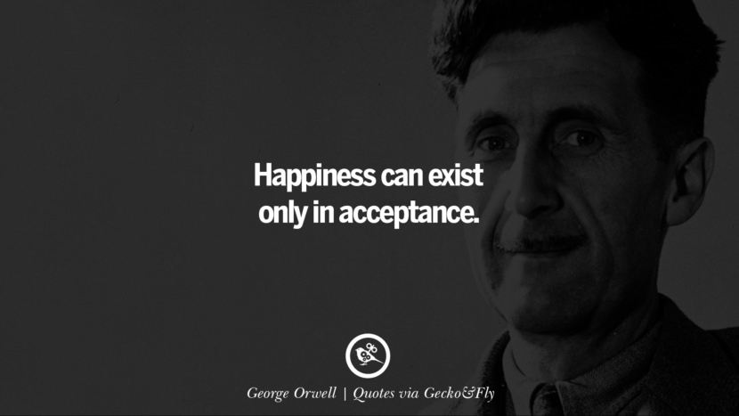 Happiness can exist only in acceptance. - George Orwell Quotes That Engage The Mind And Soul With Wisdom And Words That Inspire