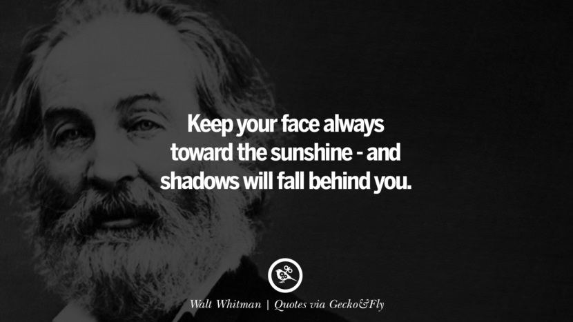 Keep your face always toward the sunshine - and shadows will fall behind you. - Walt Whitman Quotes That Engage The Mind And Soul With Wisdom And Words That Inspire