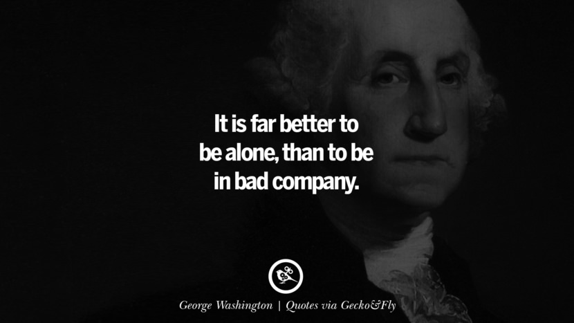 It is far better to be alone, than to be in bad company. - George Washington Quotes That Engage The Mind And Soul With Wisdom And Words That Inspire