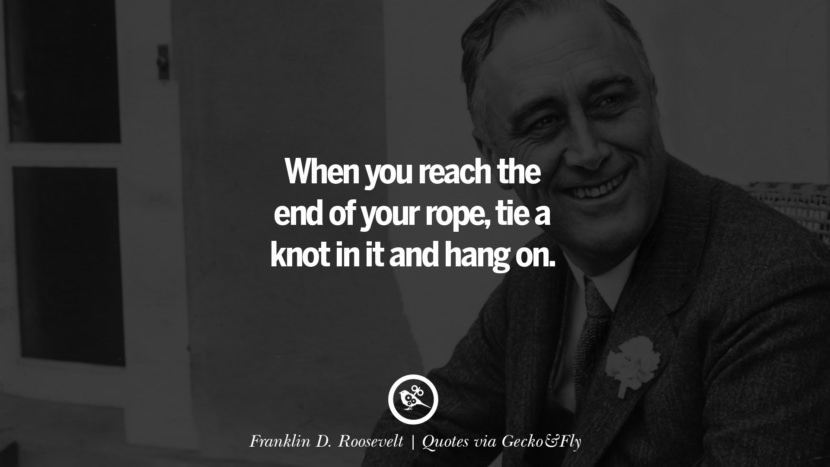 When you reach the end of your rope, tie a knot in it and hang on. - Franklin D. Roosevelt Quotes That Engage The Mind And Soul With Wisdom And Words That Inspire