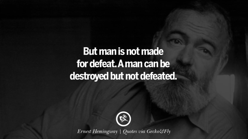 But man is not made for defeat. A man can be destroyed but not defeated. - Ernest Hemingway Quotes That Engage The Mind And Soul With Wisdom And Words That Inspire