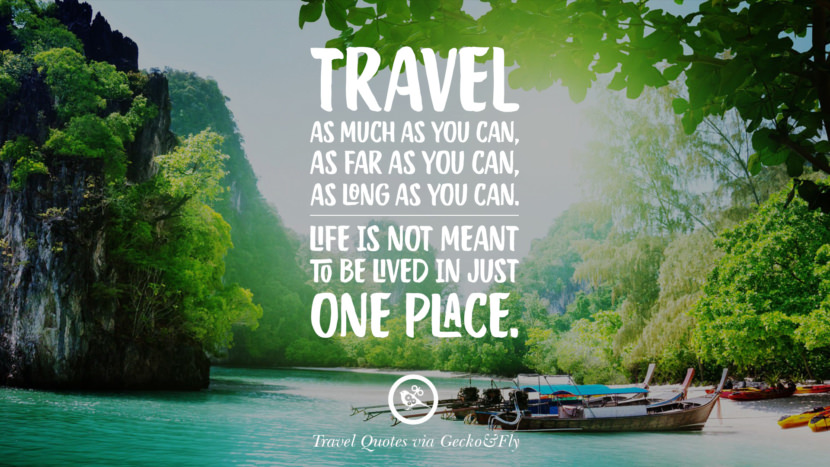 Travel as much as you can, as far as you can, as long as you can. Life is not meant to be lived in just one place. Inspiring Quotes On Traveling, Exploring And Going On An Adventure