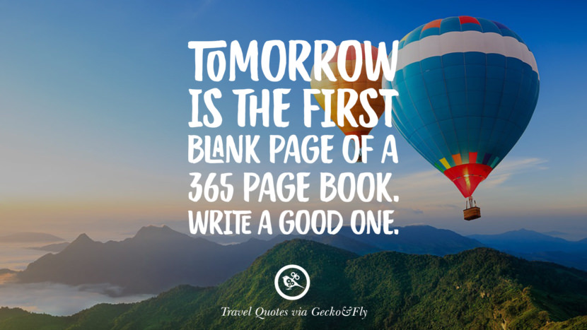 Tomorrow is the first blank page of a 365 page book. Write a good one. Inspiring Quotes On Traveling, Exploring And Going On An Adventure