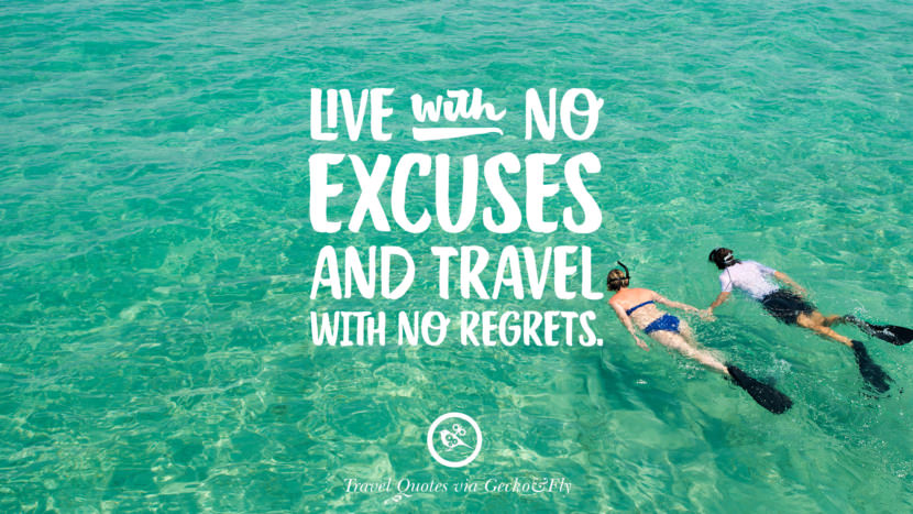 Live with no excuses and travel with no regrets. Inspiring Quotes On Traveling, Exploring And Going On An Adventure