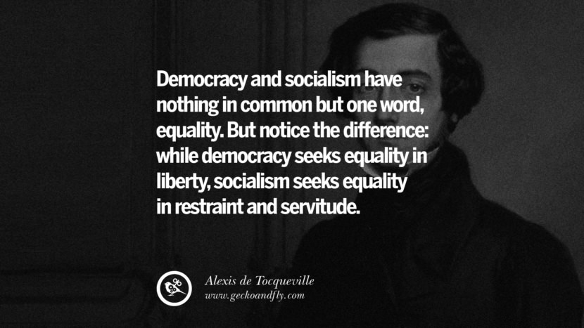 Democracy and socialism have nothing in common but one word, equality. But notice the difference: while democracy seeks equality in liberty, socialism seeks equality in restraint and servitude. - Alexis de Tocqueville Anti-Socialism Quotes On Free Medical Healthcare, Minimum Wage, And Higher Tax