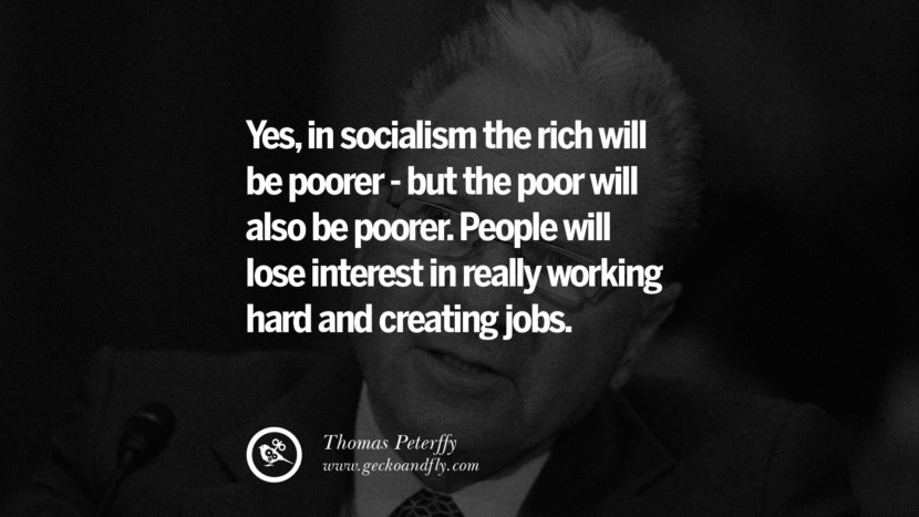Yes, in socialism the rich will be poorer - but the poor will also be poorer. People will lose interest in really working hard and creating jobs. - Thomas Peterffy